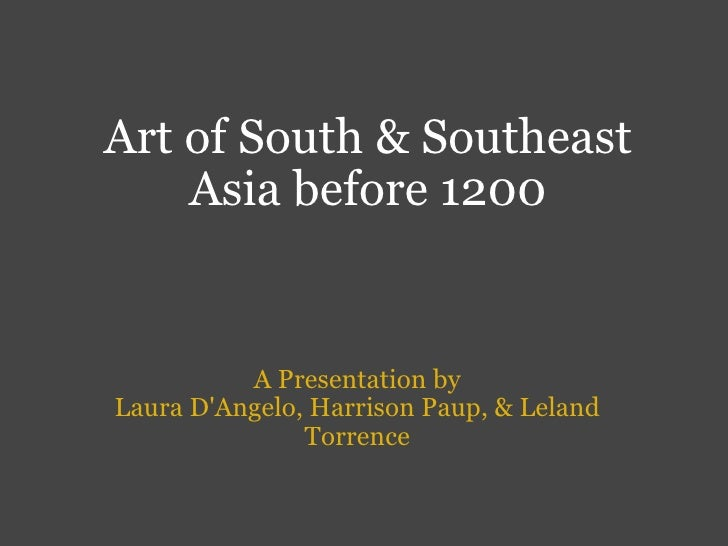 Art of South & Southeast Asia before 1200 A Presentation by Laura D'Angelo, Harrison Paup, & Leland Torrence