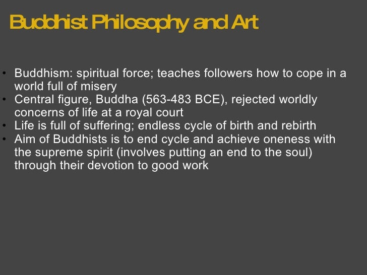 Buddhist Philosophy and Art <ul><ul><li>Buddhism: spiritual force; teaches followers how to cope in a world full of misery...
