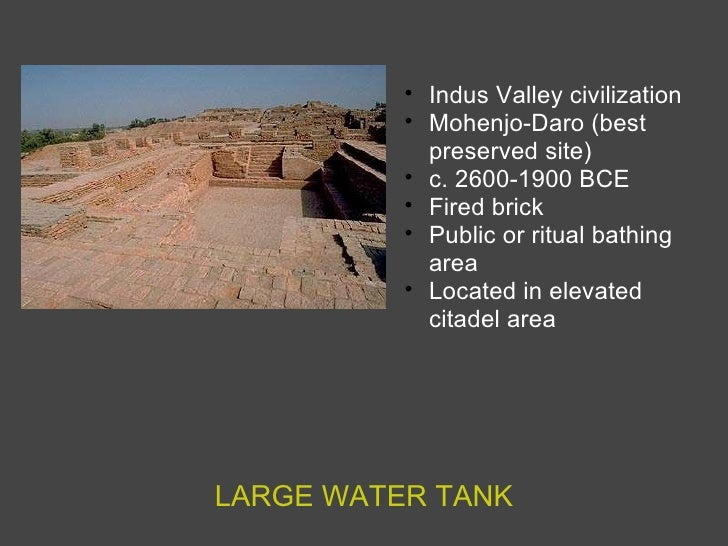 LARGE WATER TANK <ul><ul><li>Indus Valley civilization </li></ul></ul><ul><ul><li>Mohenjo-Daro (best preserved site) </li>...