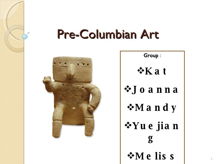 Pre-Columbian Art <ul><li>Group  : </li></ul><ul><li>Kat </li></ul><ul><li>Joanna </li></ul><ul><li>Mandy </li></ul><ul><l...
