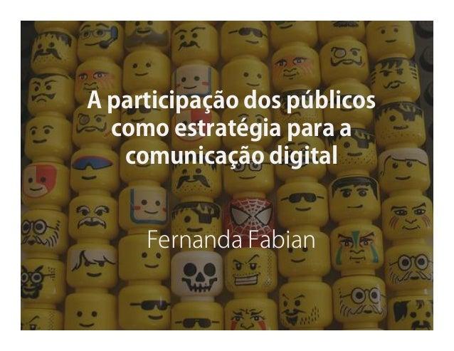 A participação dos públicos como estratégia para a comunicação digital  Fernanda Fabian