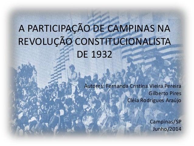 A PARTICIPAÇÃO DE CAMPINAS NA REVOLUÇÃO CONSTITUCIONALISTA DE 1932 Autores: Fernanda Cristina Vieira Pereira Gilberto Pire...