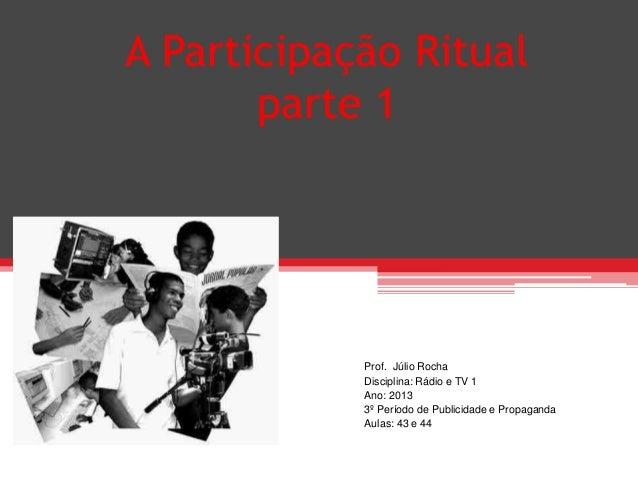 A Participação Ritualparte 1Prof. Júlio RochaDisciplina: Rádio e TV 1Ano: 20133º Período de Publicidade e PropagandaAulas:...