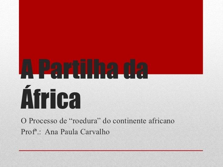 """A Partilha da África O Processo de """"roedura"""" do continente africano Profª.:  Ana Paula Carvalho"""