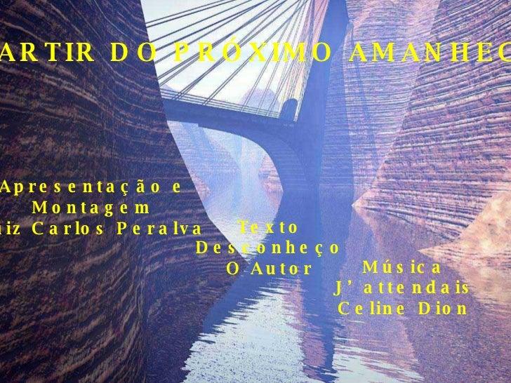 A PARTIR DO PRÓXIMO AMANHECER Apresentação e Montagem Luiz Carlos Peralva Texto Desconheço O Autor Música J'attendais Celi...