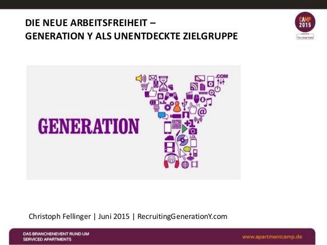 DIE NEUE ARBEITSFREIHEIT – GENERATION Y ALS UNENTDECKTE ZIELGRUPPE Christoph Fellinger | Juni 2015 | RecruitingGenerationY...