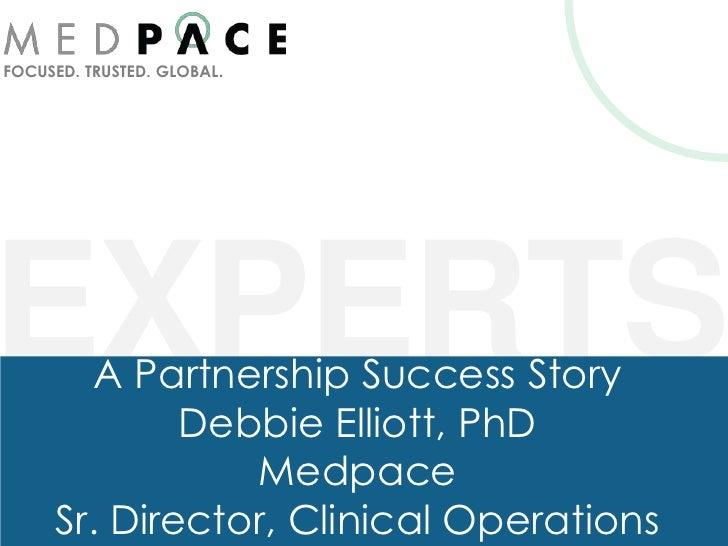 FOCUSED. TRUSTED. GLOBAL.EXPERTSA Partnership Success Story             Debbie Elliott, PhD                Medpace     Sr....