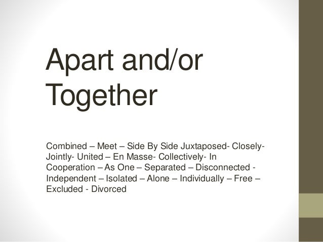 Apart and/or Together Combined – Meet – Side By Side Juxtaposed- Closely- Jointly- United – En Masse- Collectively- In Coo...