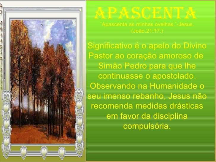 APASCENTA ¨Apascenta as minhas ovelhas.¨-Jesus. (João,21:17.) Significativo é o apelo do Divino Pastor ao coração amoroso ...
