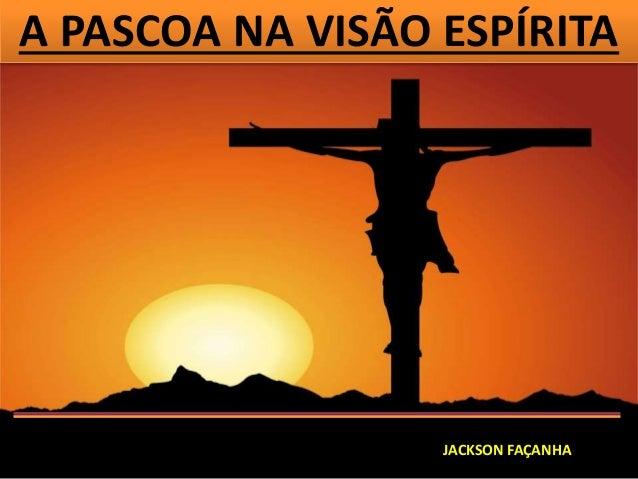 A PASCOA NA VISÃO ESPÍRITA JACKSON FAÇANHA