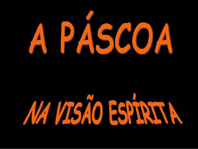A Páscoa sempre representou a PASSAGEM de um tempo de trevas para  outro de luzes, isto muito antes de ser considerada uma...