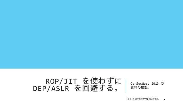 ROP/JIT を使わずに   CanSecWest 2013 のDEP/ASLR を回避する。    資料の検証。                   を使わずに    を回避する。