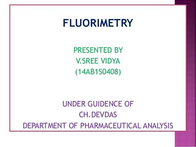 FLUORIMETRY PRESENTED BY V.SREE VIDYA (14AB1S0408) UNDER GUIDENCE OF CH.DEVDAS DEPARTMENT OF PHARMACEUTICAL ANALYSIS