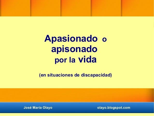 Apasionado o apisonado por la vida (en situaciones de discapacidad) José María Olayo olayo.blogspot.com
