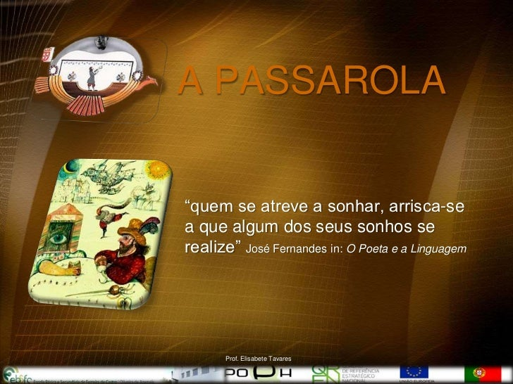 """A PASSAROLA""""quem se atreve a sonhar, arrisca-sea que algum dos seus sonhos serealize"""" José Fernandes in: O Poeta e a Lingu..."""
