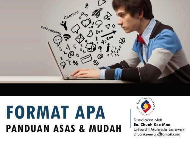 FORMAT APA PANDUAN ASAS & MUDAH Disediakan oleh En. Chuah Kee Man Universiti Malaysia Sarawak chuahkeeman@gmail.com