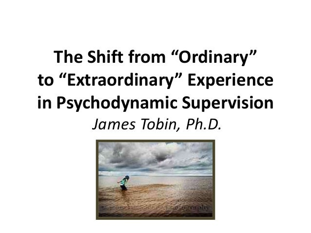 """The Shift from """"Ordinary"""" to """"Extraordinary"""" Experience in Psychodynamic Supervision James Tobin, Ph.D."""