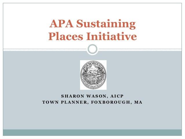 S H A R O N W A S O N , A I C P T O W N P L A N N E R , F O X B O R O U G H , M A APA Sustaining Places Initiative