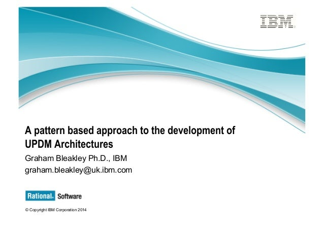 © Copyright IBM Corporation 2014 A pattern based approach to the development of UPDM Architectures Graham Bleakley Ph.D., ...