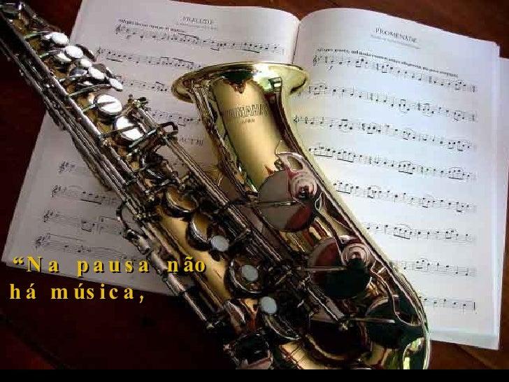 """Criação Ria Slides """" Na pausa não há música,  mas a pausa ajuda a fazer a música""""."""