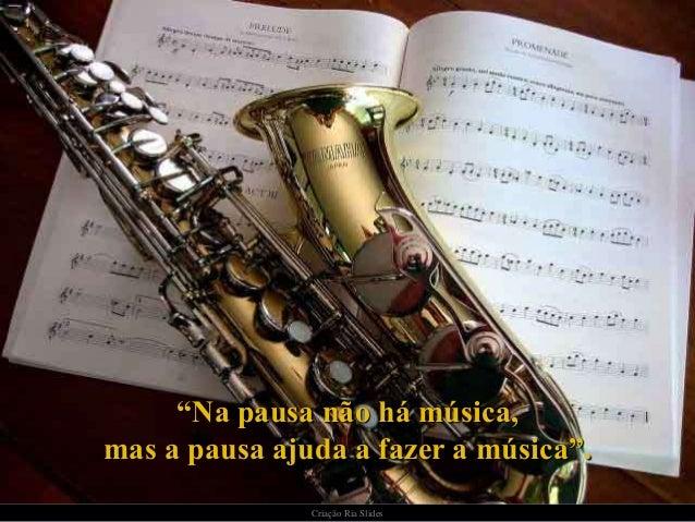 """""""Na pausa não há música,mas a pausa ajuda a fazer a música"""".               Criação Ria Slides"""