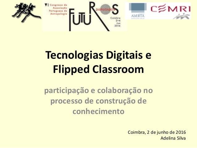 Tecnologias Digitais e Flipped Classroom participação e colaboração no processo de construção de conhecimento Coimbra, 2 d...