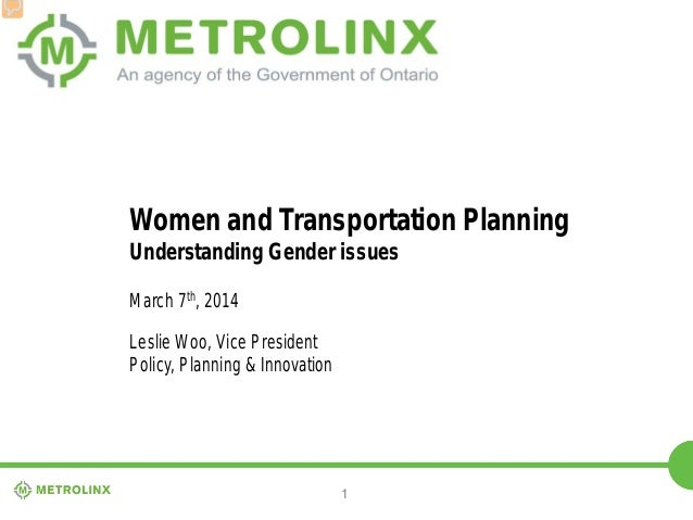 1 Women and Transportation Planning Understanding Gender issues March 7th, 2014 Leslie Woo, Vice President Policy, Plannin...