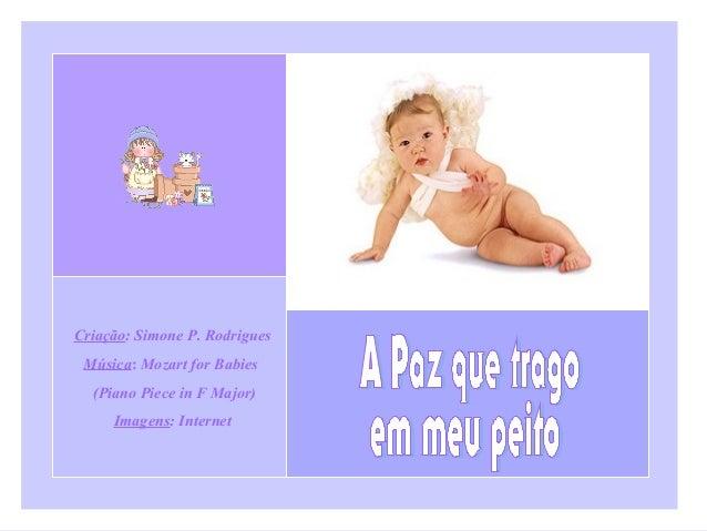 Criação: Simone P. Rodrigues Música: Mozart for Babies (Piano Piece in F Major) Imagens: Internet