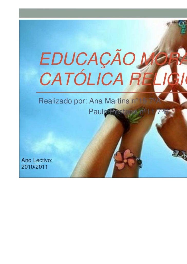 EDUCAÇÃO MORAL      CATÓLICA RELIGIOSA      Realizado por: Ana Martins nº15 7ºA                     Paulo Pestana nº11 7ºB...