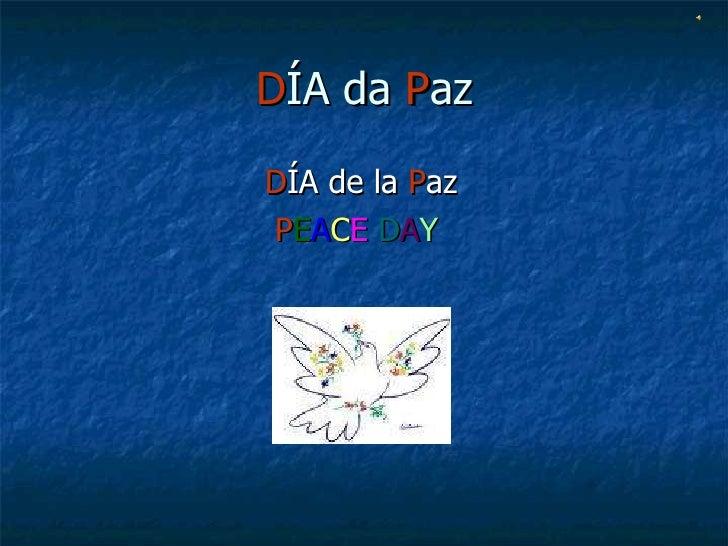 D ÍA da  P az <ul><li>D ÍA de la  P az </li></ul><ul><li>P E A C E   D A Y </li></ul>