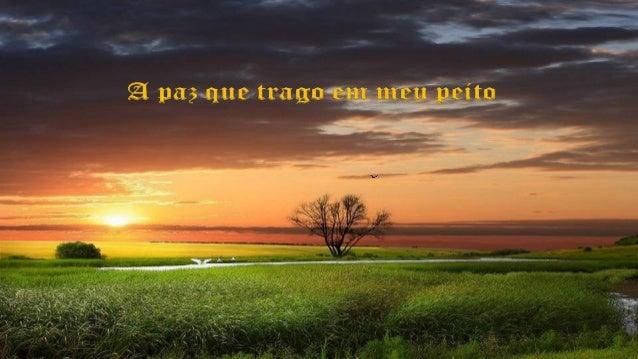 A paz que trago em meu peito, é diferente da paz que eu sonhei um dia.