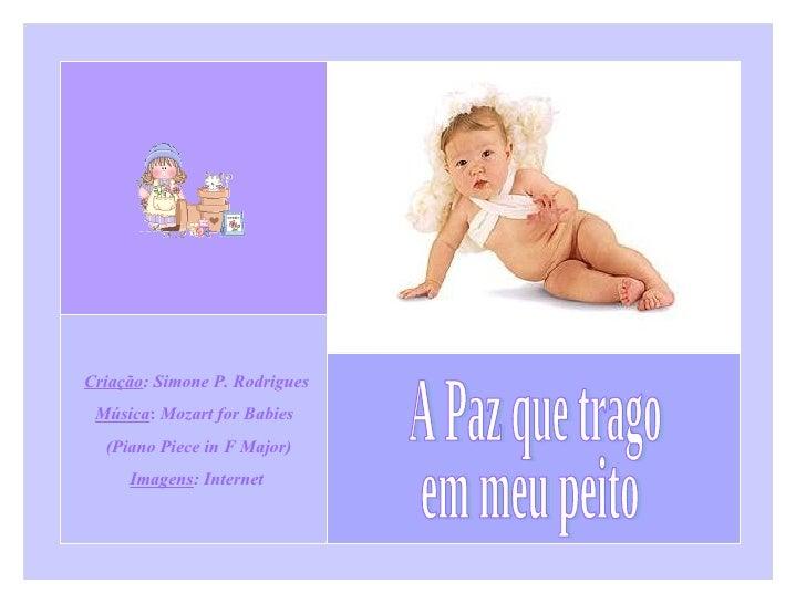 A Paz que trago em meu peito Criação : Simone P. Rodrigues Música :  Mozart for Babies  (Piano Piece in F Major) Imagens :...