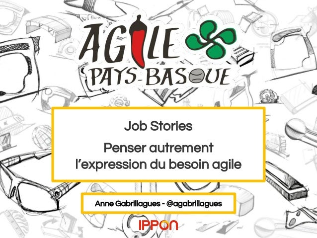 Job Stories Penser autrement l'expression du besoin agile Anne Gabrillagues - @agabrillagues