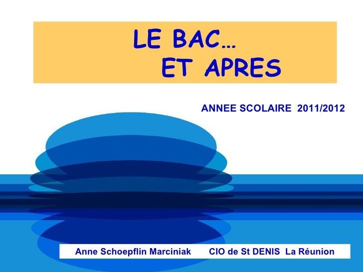 LE BAC…              ET APRES                            ANNEE SCOLAIRE 2011/2012Anne Schoepflin Marciniak    CIO de St DE...