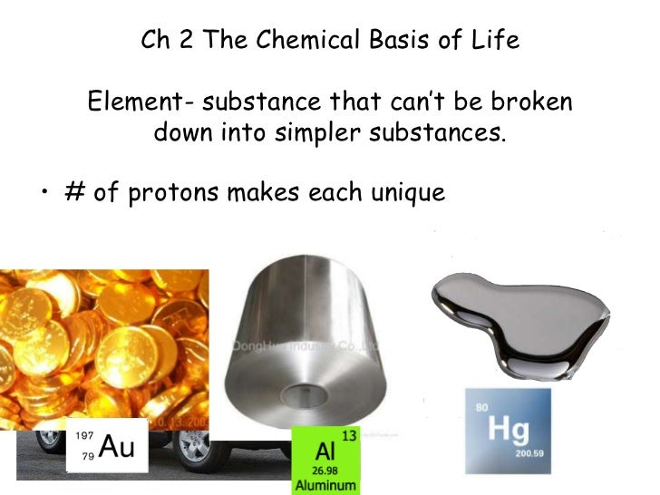 Ch 2 The Chemical Basis of Life   Element- substance that can't be broken        down into simpler substances.• # of proto...