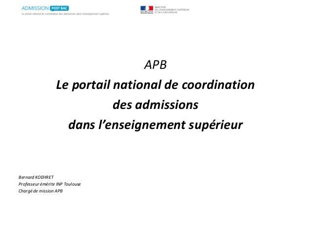 APB Le portail national de coordination des admissions dans l'enseignement supérieur Bernard KOEHRET Professeur émérite IN...