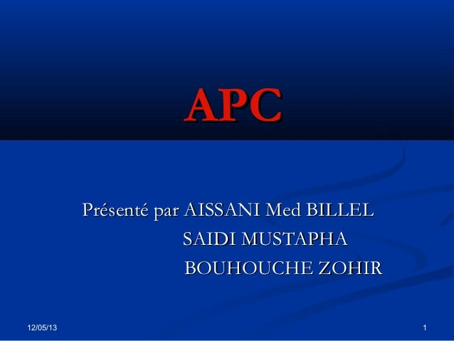 12/05/13 1APCAPCPrésenté par AISSANI Med BILLELPrésenté par AISSANI Med BILLELSAIDI MUSTAPHASAIDI MUSTAPHABOUHOUCHE ZOHIRB...