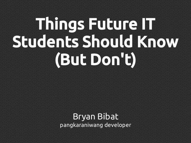 Things Future IT Students Should Know (But Don't)  Bryan Bibat pangkaraniwang developer