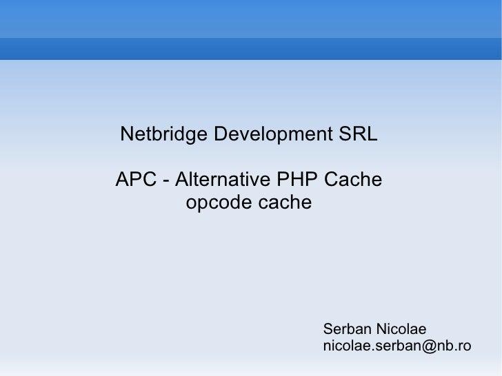 Serban Nicolae [email_address] <ul><li>Netbridge Development SRL </li></ul>APC - Alternative PHP Cache opcode cache