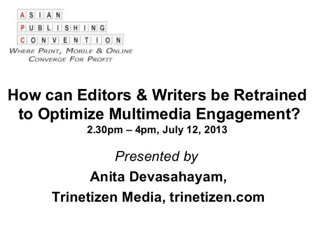 How can Editors & Writers be Retrained to Optimize Multimedia Engagement? 2.30pm – 4pm, July 12, 2013 Presented by Anita D...