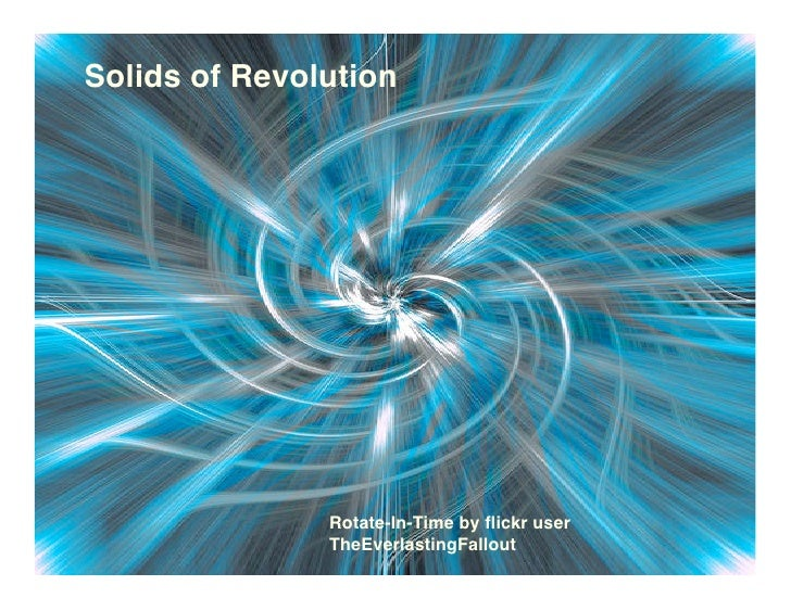 Solids of Revolution                    Rotate-In-Time by flickr user                TheEverlastingFallout