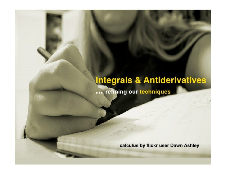 Integrals & Antiderivatives ... refining our techniques          calculus by flickr user Dawn Ashley