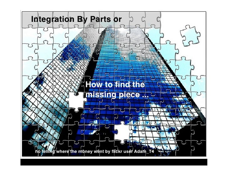 Integration By Parts or                            How to find the                        missing piece ...      no telling...