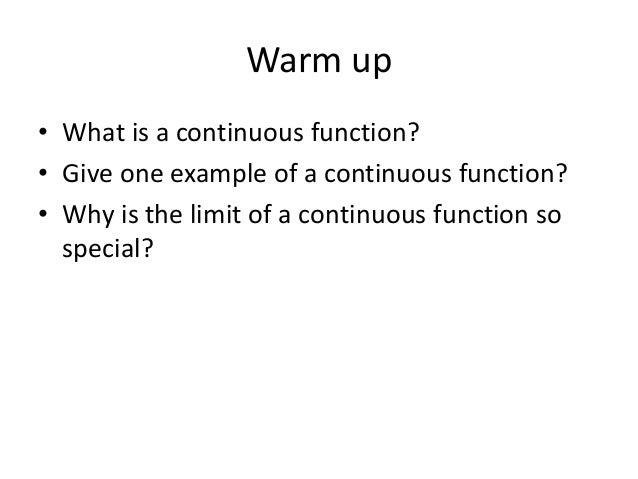 Warm up • What is a continuous function? • Give one example of a continuous function? • Why is the limit of a continuous f...