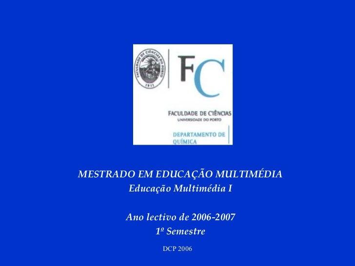 MESTRADO EM EDUCAÇÃO MULTIMÉDIA Educação Multimédia I Ano lectivo de 2006-2007 1º Semestre