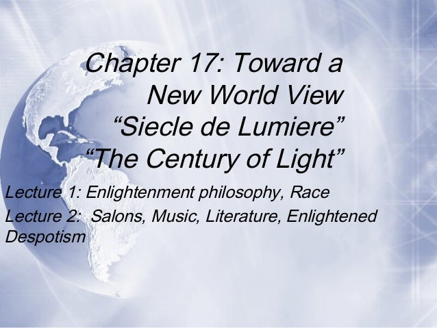 Lecture 1: Enlightenment philosophy, Race Lecture 2: Salons, Music, Literature, Enlightened Despotism Chapter 17: Toward a...