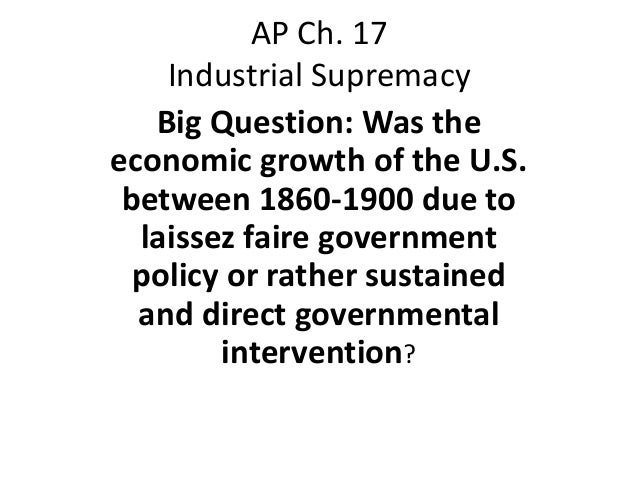 AP Ch. 17    Industrial Supremacy   Big Question: Was theeconomic growth of the U.S. between 1860-1900 due to  laissez fai...