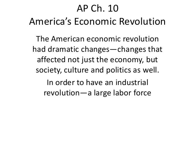 AP Ch. 10 America's Economic Revolution The American economic revolution had dramatic changes—changes that affected not ju...