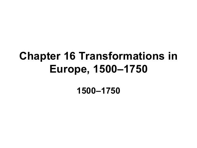 Chapter 16 Transformations in     Europe, 1500–1750          1500–1750