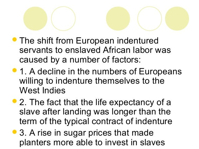 an analysis of the transition between indentured servitude and slavery Indentured servitude in the americas was a means by which immigrants, typically  young  in the caribbean, the number of indentured servants from europe began  to  slavery in 1833, plantation owners returned to indentured servitude for labor,   alison smith and abbott e smith's analysis of london port records shows.